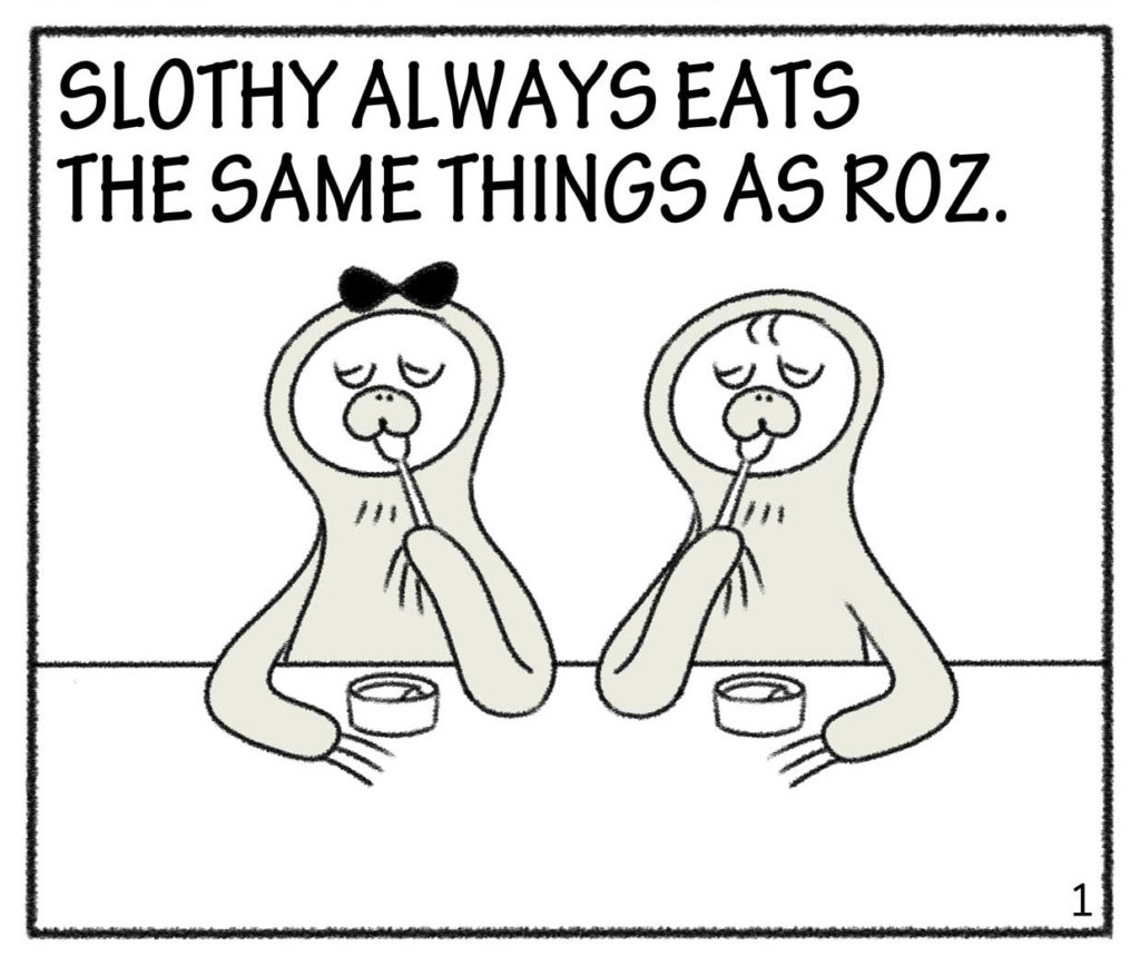 SLOTHY ALWAYS EATS THE SAME THINGS AS ROZ