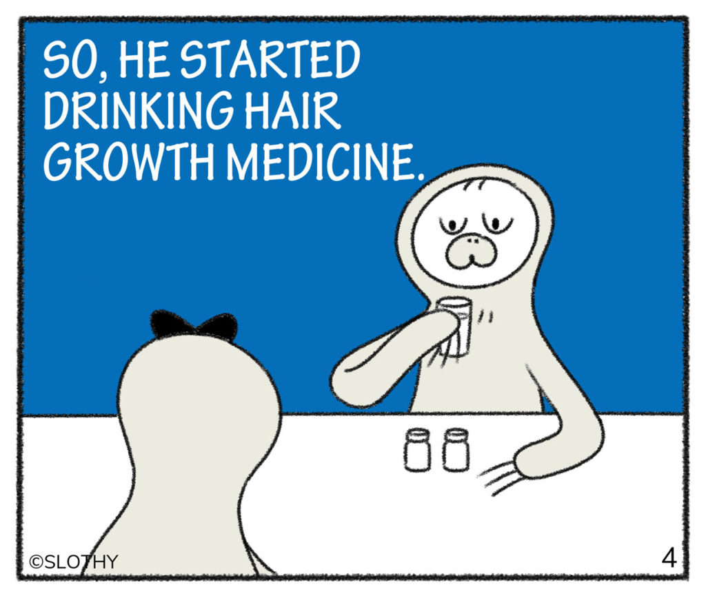 SO, HE STARTED DRINKING HAIR GROWTH MEDICINE.