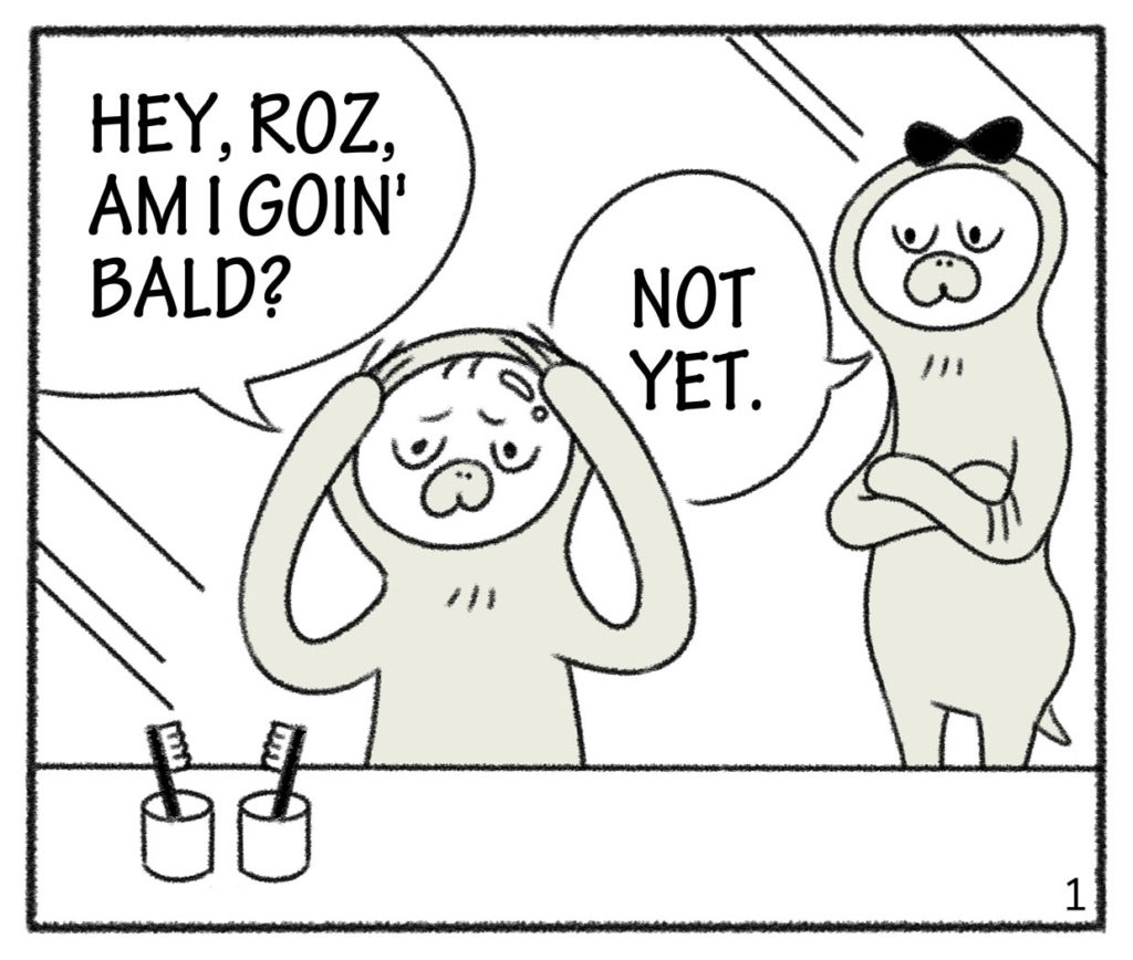 HEY,ROZ AM I GOIN' BALD? NOT YET.