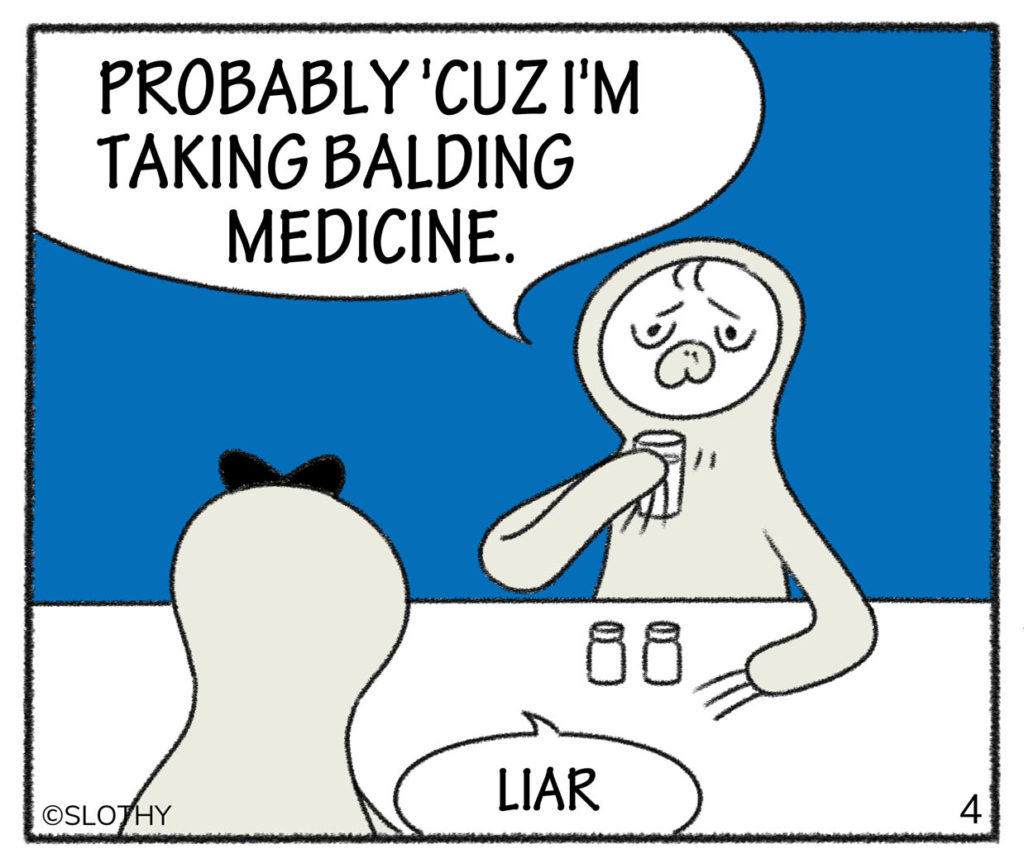 PROBABLY 'CUZ I'M TAKING BALDING MEDICINE.LIAR