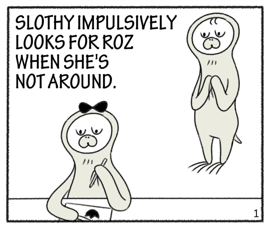 SLOTHY IMPULSIVELY LOOKS FOR ROZ WHEN SHE'S NOT AROUND.