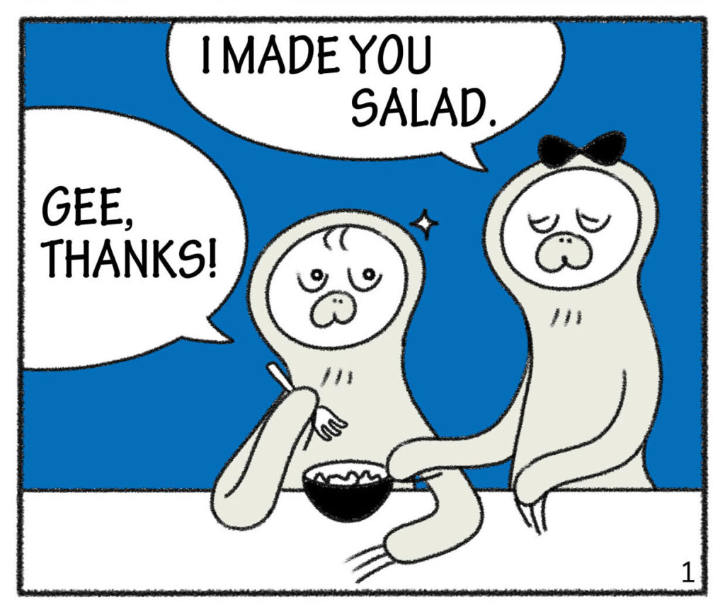 I MADE YOU SALAD.GEE,THANKS!